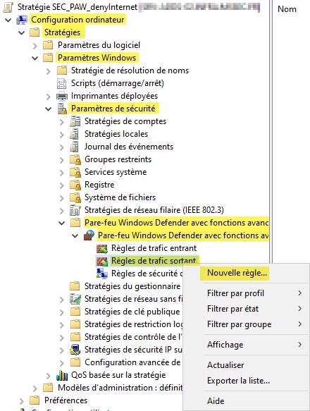 Stratégie SEC_PAW denylnternet  v Configuration ordinateur  v Stratégies  Paramètres du logiciel  v Paramètres Windows  Stratégie de résolution de noms  Scripts (démarrage/arrêt)  Imprimantes déployées  Paramètres de sécurité  Stratégies de comptes  Stratégies locales  Journal des événements  Groupes restreints  Services système  Registre  Système de fichiers  Stratégies de réseau filaire (IEEE 802 3)  Pare-feu Windows Defender avec fonctions avanc  Pare-feu Windows Defender avec fonctions av  Règles de trafic entrant  Règles de trafic so  Règles de sécurité  Stratégies du gestionnaire  Stratégies de réseau sans  Stratégies de clé publique  Stratégies de restriction la  Stratégies de contrôle de I  Stratégies de sécurité IP s  Configuration avancée de  Qas basée sur la stratégie  Modèles d'administration : défin-  Préférences  Nouvelle règle...  Filtrer par profil  Filtrer par état  Filtrer par groupe  Affichage  Actualiser  Exporter la liste...
